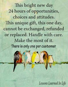 This bright new day. 24 hours of opportunities, choices, and attitudes. This unique gift, this one day, cannot be exchanged, refunded, or replaced. Handle with care. Makes the most of it. There is only one per customer.