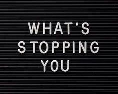 whats stopping you |