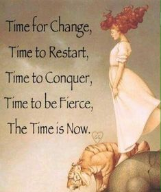 Time for Change, Time to Restart, Time to Conquer, Time to be Fierce, The Time is Now. - author/artist unknown