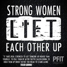 Strong women lift each other up. It takes real strength to lift someone up higher than yourself. To pull them up after they've fallen down. To hold them up when they're too weak to stand alone.