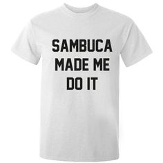 Sambuca made me do it unisex t-shirt K0268