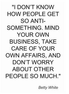 I don't know how people get so anti-something. Mind your own business, take care of your own affairs, and don't worry about other people so much.~ Betty White