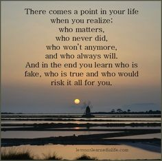 Lessons Learned in Life | There comes a point in your life when you realize who matters, who never did, who won't anymore, and who always will. And in the end you learn who is fake, who is true and who would risk it all for you.