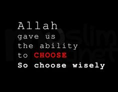 Allah gave us the ability to choose. So choose wisely.