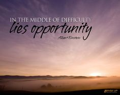 In the middle of difficulty lies opportunity - Albert Einstein