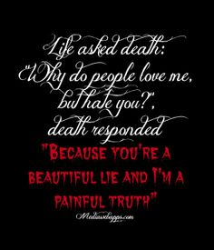 """Life asked death: """"why do people love me, but hate you?"""", death responded """"Because you`re a beautiful lie and I`m a painful truth"""" ...#Life #Quote #Saying"""