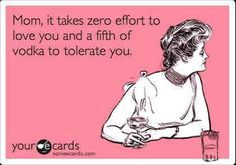 """""""Mom, it takes zero effort to love you and a fifth of vodka to tolerate you."""" Rotten E-cards"""