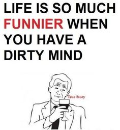 Quote Pictures Life is so much funnier when you have a dirty mind