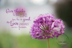 Give thanks to the Lord for he is good. His love endures forever. Ps. 136:1 Digital File by DesignVerses on Etsy overlaid on original photography by Charity Duke.