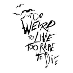 Too Weird to Live too Rare to Die
