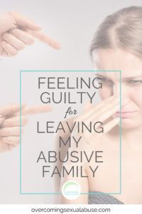feeling guilty for leaving my abusive family http://overcomingsexualabuse.com/2016/08/27/guilty-for-leaving-abusive-parents/