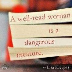 Truer words were never spoken! A well-read woman [or man] is a dangerous creature! Read many books and the answer is there!