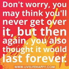 Don't worry, you may think you'll never get over it, but then again, you also thought it would last forever.