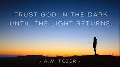 Trust God in the dark until the light returns.   - A.W. Tozer