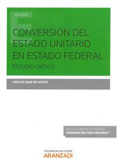 Sanz de Hoyos, Carlos : Conversión del Estado unitario en Estado federal: estudio crítico. Cizur Menor: Thomson Reuters Aranzadi, 2016. 202 p.