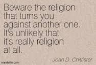 Beware the religion that turns you against another one. It is inlikely that it's really religion at all. -Sister Joan Chittister