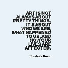 """Art is not always about pretty things, it's about who we are, what happened to us, and how our lives are affected."" Elizabeth Broun"