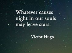 whatever causes night in our souls may leave stars - victor hugo -