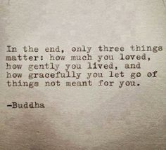 Buddha Quote Typed on Typewriter In the end, only three things matter: how much you loved, how gently you lived, and how gracefully you let go of things not meant for you. Motivational Quotes, Inspirational Quotes, Buddha Quote, Buddha Sayings, Great Quotes, Quotes To Live By Wise, Being Strong Quotes Hard Times, Quotes About Hard Life, What Now Quotes