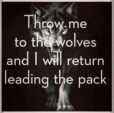 """Quotes:  """"Throw me to the #wolves, and I will return leading the #pack!"""""""