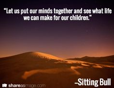 "A quote from Sitting Bull: ""Let us put our minds together and see what life we can make for our children."" Read more on the GenealogyBank blog: ""A Genealogy Quotes 'How-To' Guide: Ideas, Creating & Sharing."" http://blog.genealogybank.com/a-genealogy-quotes-how-to-guide-ideas-creating-sharing.html"
