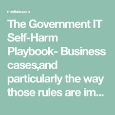 The Government IT Self-Harm Playbook- Business cases,and particularly the way those rules are implemented by departments can kill an agile project before it has started.