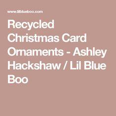 Recycled Christmas Card Ornaments - Ashley Hackshaw / Lil Blue Boo