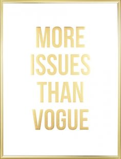 Stylish poster with the quote: 'More issues than Vogue' printed in gold. The high quality gold foil will shimmer on your walls for years! Why not combine this poster with other shiny, beautiful posters from our category gold and silver? The poster also looks good together with fashion posters. www.desenio.com