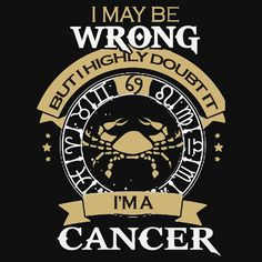 I Maybe Wrong - But I'm a Cancer