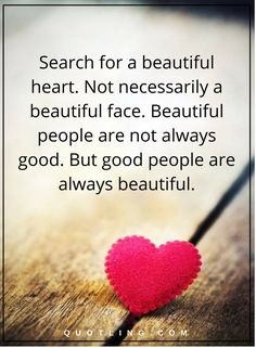 Relationship Quotes search for a beautiful heart. Not necessarily a beautiful face. Beautiful people are not always good. But good people are always beautiful.