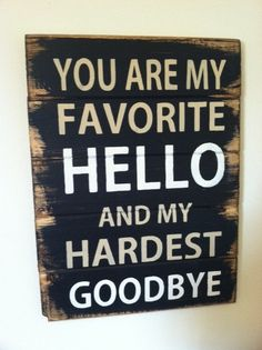 """You are my favorite hello and my hardest goodbye. Large 13""""w x 17 1/2h hand-painted wood sign"""