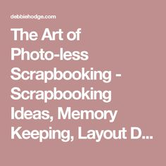 The Art of Photo-less Scrapbooking - Scrapbooking Ideas, Memory Keeping, Layout Design
