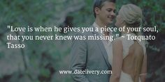 """""""Love is when he gives you a piece of your soul, that you never knew was missing."""" ~ Torquato Tasso   #Quote #Love #Marriage #Wedding #Relationships #Datelivery #DateNight #datenite #Couples #Husband #newlyweds #relationshipgoals #Wife #wifequotes #husbandquotes #relationshipquotes #marriagequotes #MarriageMonday"""