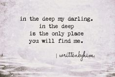 in the deep my darling. in the deep is the only place you will find me.  -writtenbyhim