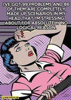 I've got 99 problems and 86 of them are completely made up scenarios in my head that I'm stressing about for absolutely no logical reason