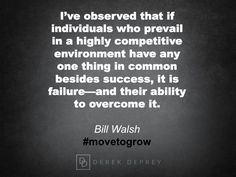I've observed that if individuals who prevail in a highly competitive environment have any one thing in common besides success, it is failure -- and their ability to overcome it.  Bill Walsh #movetogrow #shiftbook