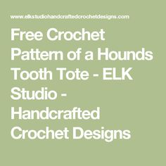 Free Crochet Pattern of a Hounds Tooth Tote - ELK Studio - Handcrafted Crochet Designs