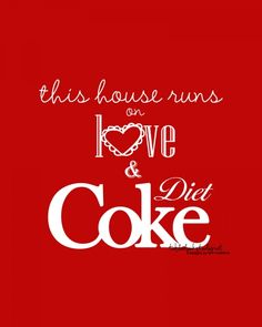 This house runs on love and Diet Coke  So true, I'm addicted, I'm drinking a 44oz of Diet Coke right now! :-)