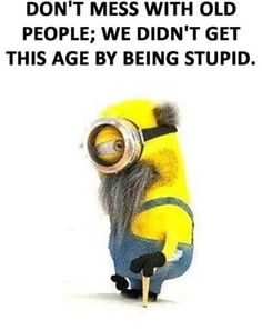 Don't mess with old people; we didn't get to be this age by being stupid. - minion