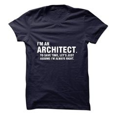 Awesome Tee Im An Architect. To Save Time, Lets Just Assume I Always Right. Shirts