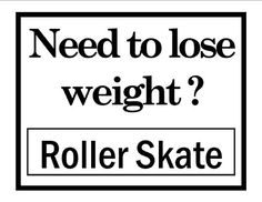 roller skate.   Oh, how I loved to skate! Wish there were still good places to skate nearby!