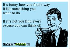 It's funny how you find a wayif it's something you want to do. If it's not you find every excuse you can think of.