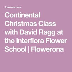 Continental Christmas Class with David Ragg at the Interflora Flower School | Flowerona