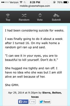 It still amazes me how one person can change someone's mind about something so serious as suicide. And it makes me sad that someone would even consider suicide because it's not the answer to stopping the pain in your life. It will only cause more pain to the people you love. I wish there were more people like that girl who stopped her from committing suicide. The world would be such a better place.