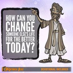 How Can You Change Someone Else's Life For The Better Today?