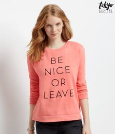 "Send those haters packing with the bold message on this Tokyo Darling Be Nice Sweatshirt! This soft, fleecy top features ""Be nice or leave"" text, so everyone will know you're a gal who doesn't mess around. <br><br>Relaxed fit. Approx. length: 24""<br>Style: 5022. Imported.<br><br>60% cotton, 40% polyester.<br>Machine wash/dry.<br><br>Model height: 5'10""; Size: Small."