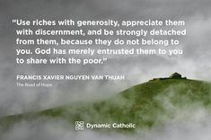 """""""Use riches with generosity, appreciate them with discernment, and be strongly detached from them, because they do not belong to you. God has merely entrusted them to you to share with the poor."""" Francis Xavier Nguyen Van Thuan, The Road of Hope"""