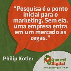 """""""Pesquisa é o ponto inicial para o marketing. Sem ela uma empresa entra em um mercado às cegas."""" (Philip Kotler)"""