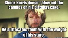 Chuck Norris doesn't blow out the candles on his birthday cake. He suffocates them with the weight of his stare.