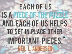 """Elder Neil L. Andersen: """"Each of us is a piece of the puzzle and each of us helps to set in place other important pieces."""" #LDS #LDSConf #quotes"""
